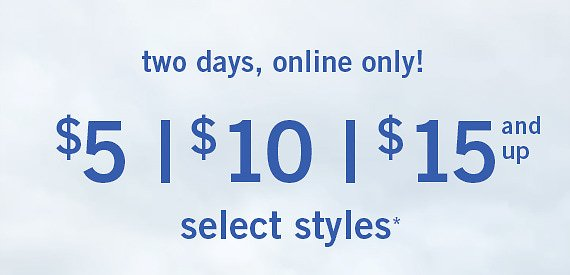 Two Days, Online Only! $ 5 | $ 10 | $ 15 and Up Select Styles*