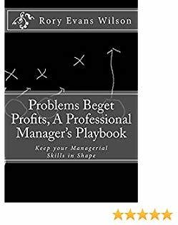 Problems Beget Profits: A Professional Manager's Playbook: Keep Your Managerial Skills in Shape