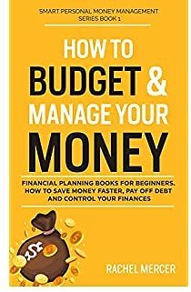 How to Budget & Manage Your Money: Financial Planning Book for Beginners. How to Save Money Faster, Pay Off Debt and Control Your Finances (Smart Personal Money Management Series Book 1)