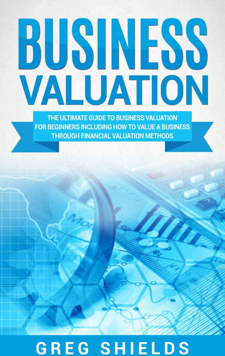 Business Valuation: The Ultimate Guide to Business Valuation for Beginners, Including How to Value a Business Through Financial Valuation Methods EBook: Shields, Greg: Kindle Store