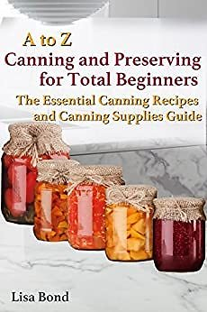 FREE A to Z Canning and Preserving for Total Beginners : The Essential Canning Recipes and Canning Supplies Guide