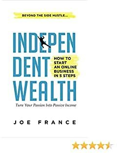 Independent Wealth: How to Start An Online Business in 5 Steps: Turn Your Passion Into Passive Income