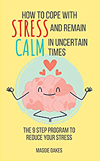 How To Cope With Stress And Remain Calm In Uncertain Times: The 9 Step Program To Reduce Your Stress