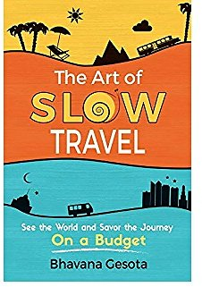 The Art of Slow Travel: See The World and Savor The Journey On a Budget [An Unusual Guide to Slow World Travel]