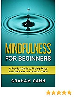 Mindfulness for Beginners: A Practical Guide to Finding Peace and Happiness in An Anxious World
