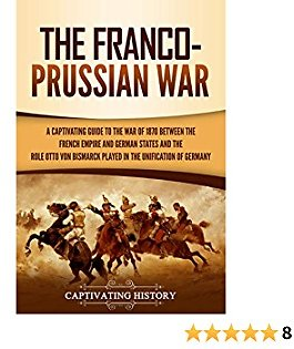 The Franco-Prussian War: A Captivating Guide to The War of 1870 Between The French Empire and German States and The Role Otto Von Bismarck Played in The Unification of Germany
