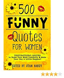 500 Funny Quotes for Women: Inspirational Quotes to Boost Your Mood Instantly & Make Your Day A Little Happier!