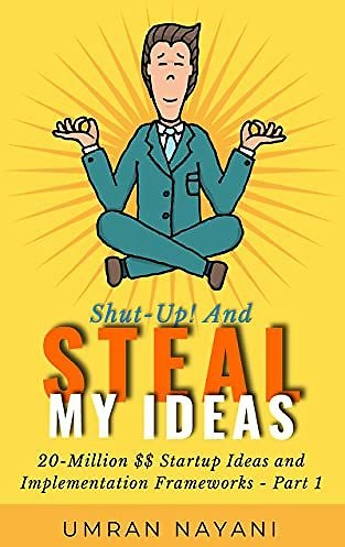 EBook: Shut-Up! And Steal My Ideas: 20 - Million Dollar Startup Ideas And Implementation Frameworks - Part 1 Kindle Edition