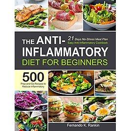 The Anti-Inflammatory Diet for Beginners: Easy Anti-Inflammatory Cookbook with A 21 Days No-Stress Meal Plan and 500 Prep-and-Go